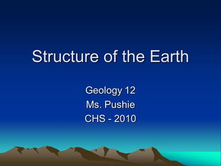 Structure of the Earth Geology 12 Ms. Pushie CHS - 2010.