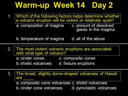 Warm-upWeek 14Day 2 1.Which of the following factors helps determine whether a volcanic eruption will be violent or relatively quiet? a. composition of.
