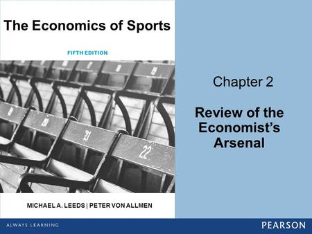 Chapter 2 Review of the Economist's Arsenal The Economics of Sports FIFTH EDITION MICHAEL A. LEEDS | PETER VON ALLMEN.
