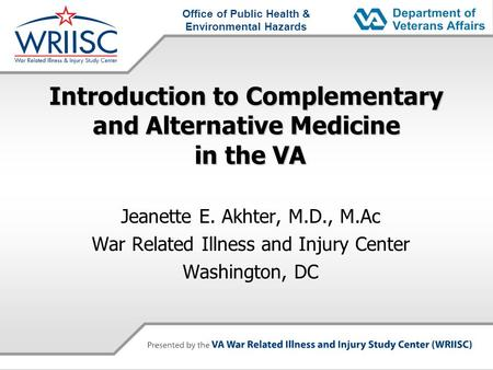 Office of Public Health & Environmental Hazards Introduction to Complementary and Alternative Medicine in the VA Jeanette E. Akhter, M.D., M.Ac War Related.