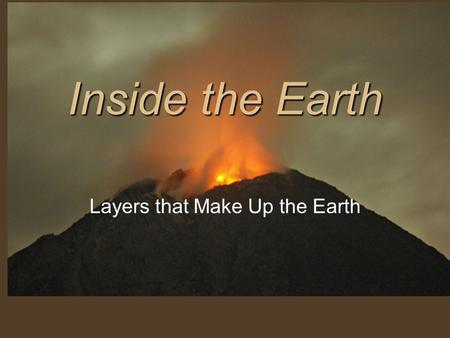 Inside the Earth Layers that Make Up the Earth. Composition (What it is made of) Crust Mantle Core.