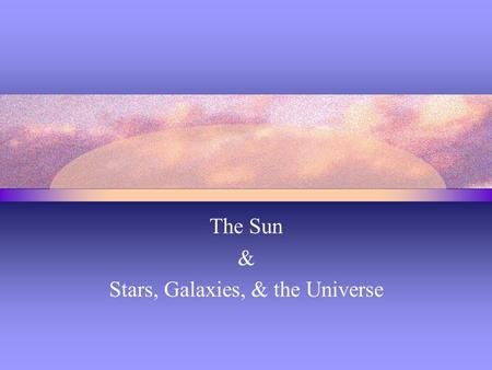 The Sun & Stars, Galaxies, & the Universe. Composition & Age of the Sun Hydrogen and helium make up over 99% of the sun's mass. About 75% of the sun's.