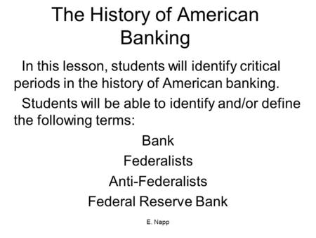E. Napp The History of American Banking In this lesson, students will identify critical periods in the history of American banking. Students will be able.