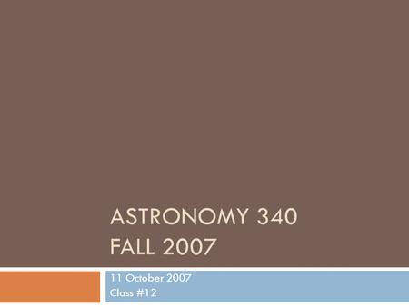 ASTRONOMY 340 FALL 2007 11 October 2007 Class #12.