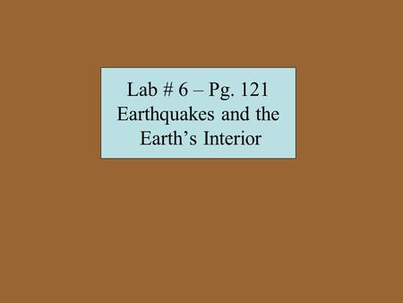 Lab # 6 – Pg. 121 Earthquakes and the Earth's Interior.