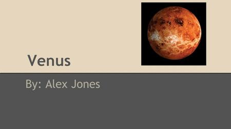 Venus By: Alex Jones. How Venus got it's name The planet Venus was named after the Roman Goddess of Love, because it was considered the brightest star.