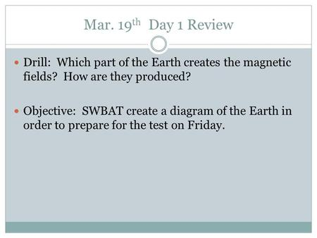 Mar. 19 th Day 1 Review Drill: Which part of the Earth creates the magnetic fields? How are they produced? Objective: SWBAT create a diagram of the Earth.