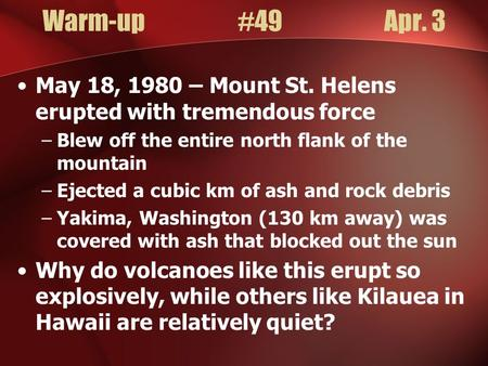 Warm-up#49Apr. 3 May 18, 1980 – Mount St. Helens erupted with tremendous force –Blew off the entire north flank of the mountain –Ejected a cubic km of.