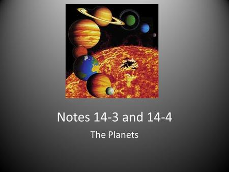 "Notes 14-3 and 14-4 The Planets. Order of Planets Mercury, Venus, Earth, Mars, Jupiter, Saturn, Uranus, Neptune, Pluto ""My Very Excellent Mother Just."