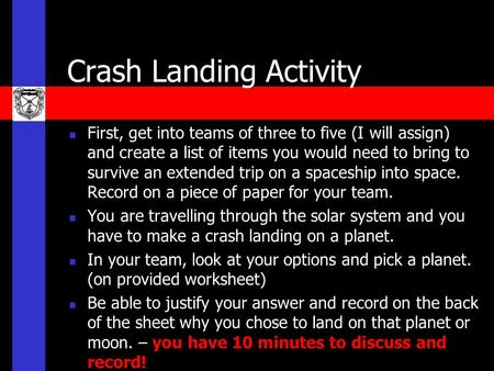 Crash Landing Activity First, get into teams of three to five (I will assign) and create a list of items you would need to bring to survive an extended.