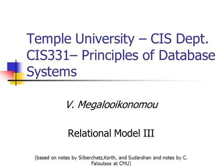 Temple University – CIS Dept. CIS331– Principles of Database Systems V. Megalooikonomou Relational Model III (based on notes by Silberchatz,Korth, and.