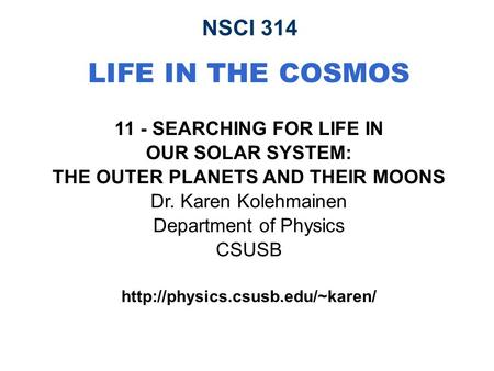 NSCI 314 LIFE IN THE COSMOS 11 - SEARCHING FOR LIFE IN OUR SOLAR SYSTEM: THE OUTER PLANETS AND THEIR MOONS Dr. Karen Kolehmainen Department of Physics.