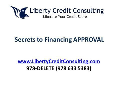 Secrets to Financing APPROVAL www.LibertyCreditConsulting.com 978-DELETE (978 633 5383)