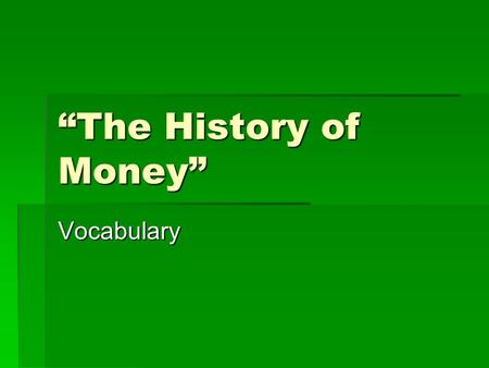 """The History of Money"" Vocabulary. teller Today, many of the duties that used to be done by a bank teller, a real person, are done by machines."