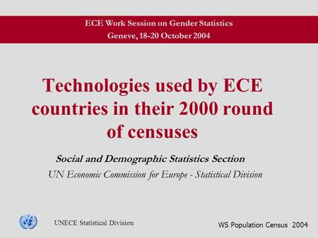 WS Population Census 2004 UNECE Statistical Division Technologies used by ECE countries in their 2000 round of censuses Social and Demographic Statistics.
