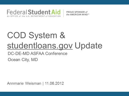 DC-DE-MD ASFAA Conference Ocean City, MD COD System & studentloans.gov Update Annmarie Weisman | 11.06.2012.