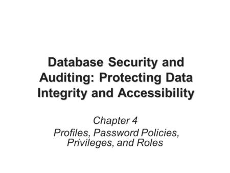 Database Security and Auditing: Protecting Data Integrity and Accessibility Chapter 4 Profiles, Password Policies, Privileges, and Roles.