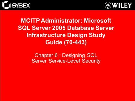 Chapter 6 : Designing SQL Server Service-Level Security MCITP Administrator: Microsoft SQL Server 2005 Database Server Infrastructure Design Study Guide.