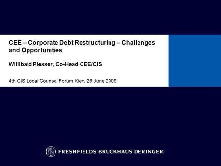CEE – Corporate Debt Restructuring – Challenges and Opportunities Willibald Plesser, Co-Head CEE/CIS 4th CIS Local Counsel Forum Kiev, 26 June 2009 To.