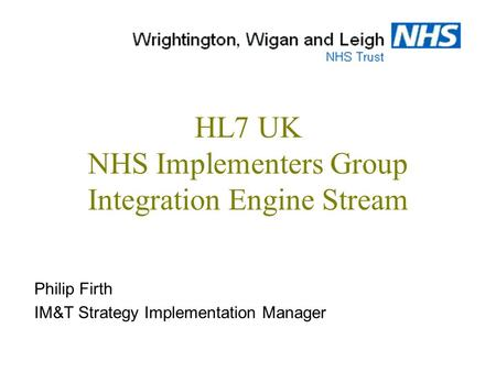 HL7 UK NHS Implementers Group Integration Engine Stream Philip Firth IM&T Strategy Implementation Manager.