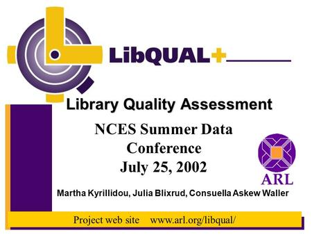 Library Quality Assessment NCES Summer Data Conference July 25, 2002 Martha Kyrillidou, Julia Blixrud, Consuella Askew Waller Project web site www.arl.org/libqual/