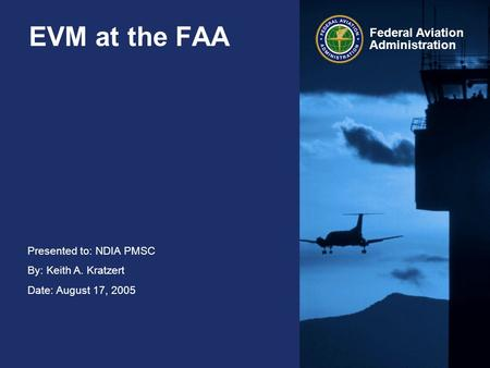 Presented to: NDIA PMSC By: Keith A. Kratzert Date: August 17, 2005 Federal Aviation Administration EVM at the FAA.