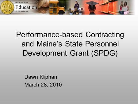 Performance-based Contracting and Maine's State Personnel Development Grant (SPDG) Dawn Kliphan March 28, 2010.
