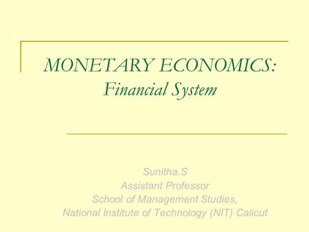 Sunitha.S Assistant Professor School of Management Studies, National Institute of Technology (NIT) Calicut MONETARY ECONOMICS: Financial System.