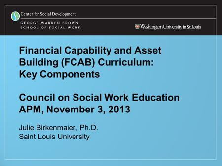 Financial Capability and Asset Building (FCAB) Curriculum: Key Components Council on Social Work Education APM, November 3, 2013 Julie Birkenmaier, Ph.D.