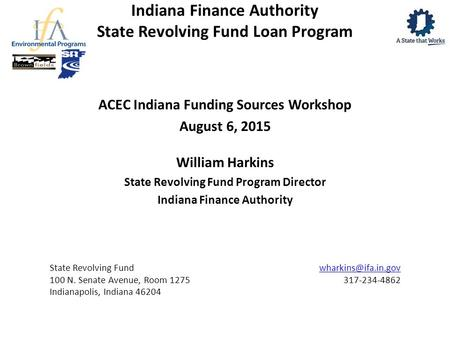 Indiana Finance Authority State Revolving Fund Loan Program ACEC Indiana Funding Sources Workshop August 6, 2015 William Harkins State Revolving Fund Program.