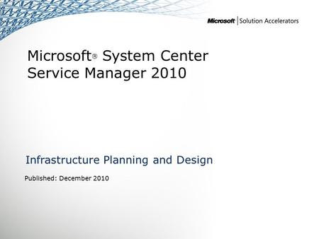 Microsoft ® System Center Service Manager 2010 Infrastructure Planning and Design Published: December 2010.