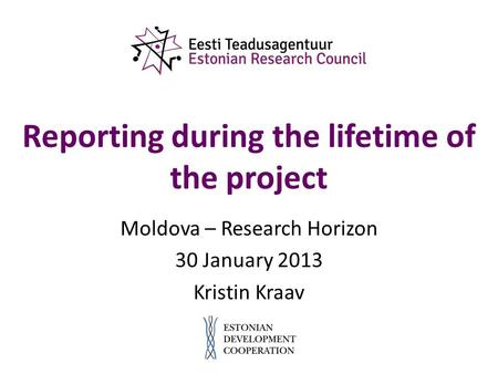 Reporting during the lifetime of the project Moldova – Research Horizon 30 January 2013 Kristin Kraav.