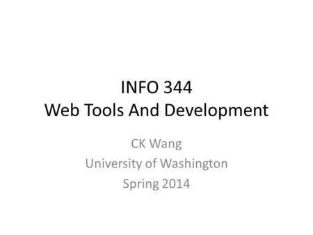 INFO 344 Web Tools And Development CK Wang University of Washington Spring 2014.