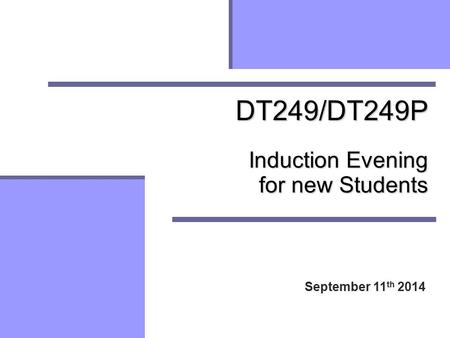 DT249/DT249P Induction Evening for new Students September 11 th 2014.