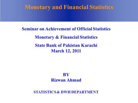 Monetary and Financial Statistics BY Rizwan Ahmad STATISTICS & DWH DEPARTMENT Seminar on Achievement of Official Statistics Monetary & Financial Statistics.