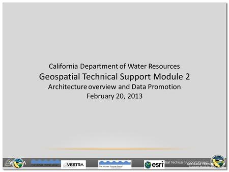 Geospatial Technical Support Module 2 California Department of Water Resources Geospatial Technical Support Module 2 Architecture overview and Data Promotion.