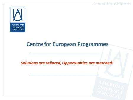 Centre for European Programmes Solutions are tailored, Opportunities are matched!