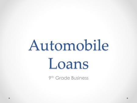 Automobile Loans 9 th Grade Business Automobile Automobiles are typically purchased with cash or loan/ credit Auto loan-borrowed money to purchase an.