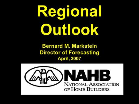 Regional Outlook Bernard M. Markstein Director of Forecasting April, 2007.