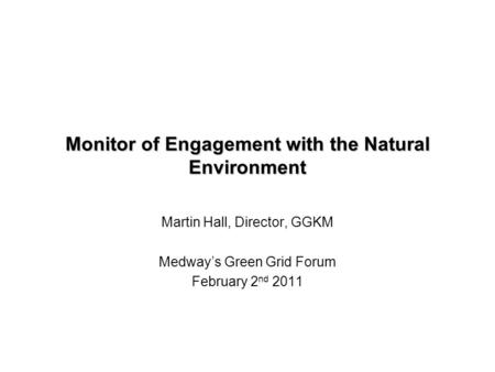 Monitor of Engagement with the Natural Environment Martin Hall, Director, GGKM Medway's Green Grid Forum February 2 nd 2011.