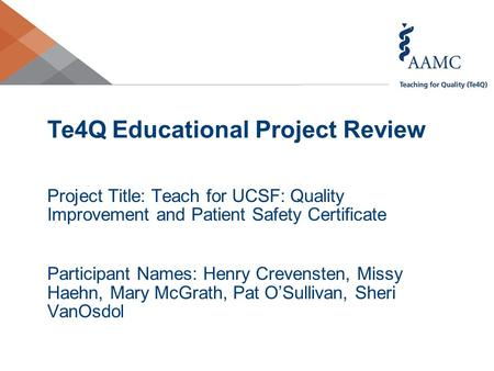 Te4Q Educational Project Review Project Title: Teach for UCSF: Quality Improvement and Patient Safety Certificate Participant Names: Henry Crevensten,