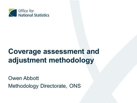 Coverage assessment and adjustment methodology Owen Abbott Methodology Directorate, ONS.