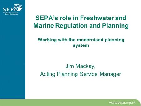 SEPA's role in Freshwater and Marine Regulation and Planning Working with the modernised planning system Jim Mackay, Acting Planning Service Manager.
