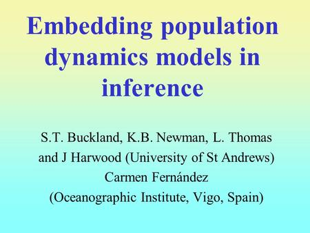 Embedding population dynamics models in inference S.T. Buckland, K.B. Newman, L. Thomas and J Harwood (University of St Andrews) Carmen Fernández (Oceanographic.