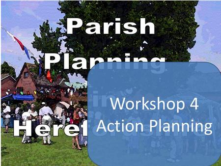 Workshop 4 Action Planning. Parish Plan Schedule Etc. Planning for Real Group considers option of forming sub-groups to research thematic issues First.