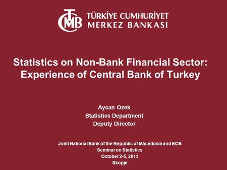 Statistics on Non-Bank Financial Sector: Experience of Central Bank of Turkey Aycan Ozek Statistics Department Deputy Director Joint National Bank of the.
