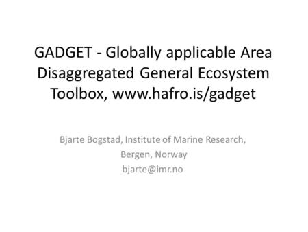 GADGET - Globally applicable Area Disaggregated General Ecosystem Toolbox, www.hafro.is/gadget Bjarte Bogstad, Institute of Marine Research, Bergen, Norway.
