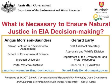 What is Necessary to Ensure Natural Justice in EIA Decision-making? Angus Morrison-Saunders Senior Lecturer in Environmental Assessment School of Environmental.