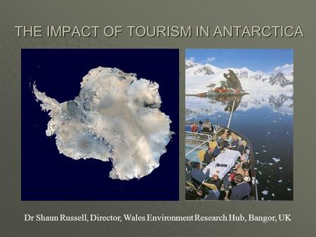 THE IMPACT OF TOURISM IN ANTARCTICA Dr Shaun Russell, Director, Wales Environment Research Hub, Bangor, UK.