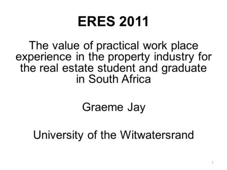 ERES 2011 The value of practical work place experience in the property industry for the real estate student and graduate in South Africa Graeme Jay University.
